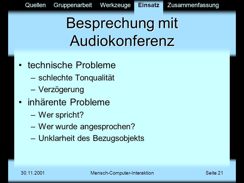 QuellenGruppenarbeitWerkzeugeEinsatzZusammenfassung 30.11.2001Mensch-Computer-InteraktionSeite 21 Besprechung mit Audiokonferenz technische Probleme –schlechte Tonqualität –Verzögerung inhärente Probleme –Wer spricht.