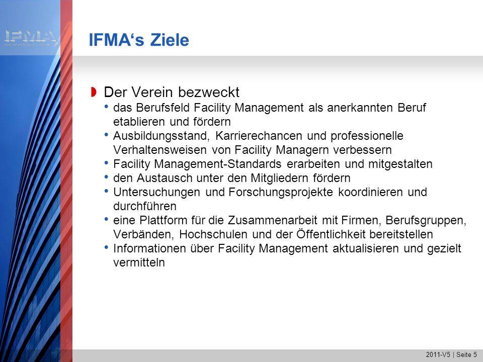 2011-V5   Seite 6 IFMAs Positionierung IFMA ist Themenführer im ganzheitlichen FM mit seinen neun Kompetenzbereichen IFMA ist bevorzugte Plattform für FM- Verantwortliche und FM-Entscheidungsträger IFMA steht für internationalen Austausch in der FM- Branche