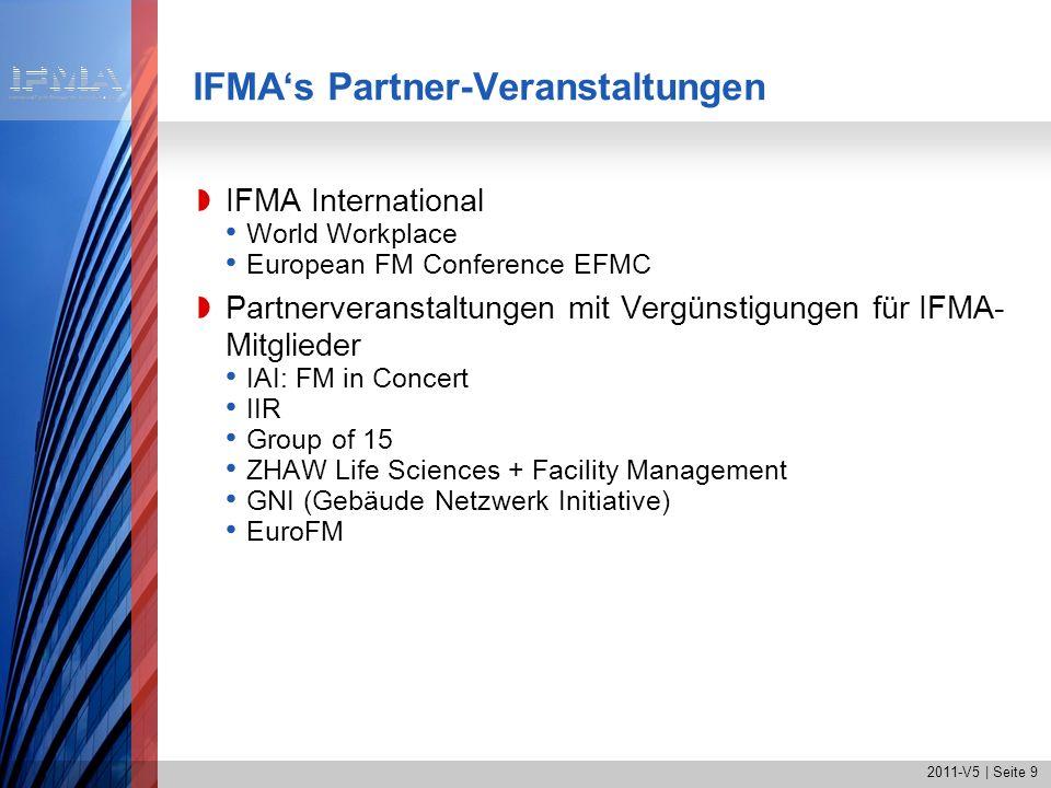 2011-V5   Seite 10 IFMAs Fokus auf die Aus-und Weiterbildung Aktuelle Übersicht über Aus- und Weiterbildungs- möglichkeiten Zertifizierung von Fachhochschullehrgängen Certified Facility Manager CFM Internationale Anerkennung für Kompetenz im Facility Management Kann mit einer erfahrungsbasierten Prüfung auf Englisch erworben werden