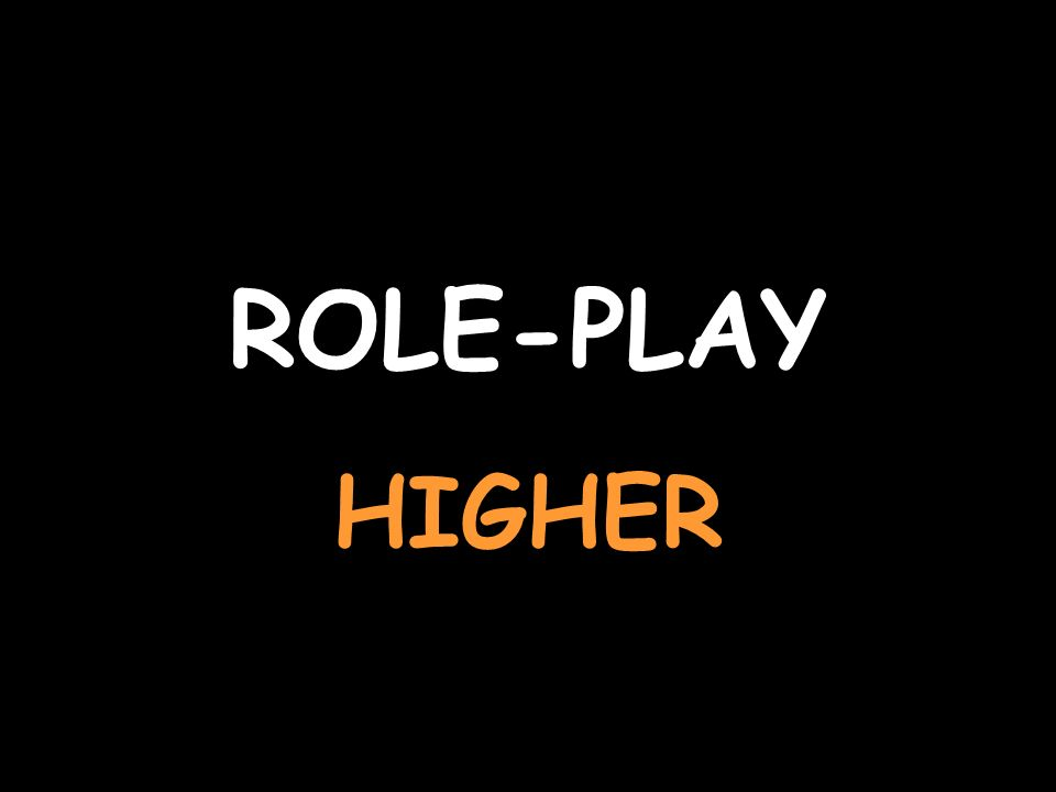 ROLE-PLAY HIGHER