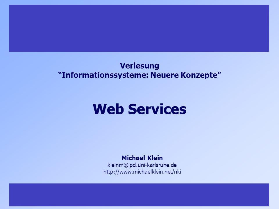 1 Michael Klein kleinm@ipd.uni-karlsruhe.de http://www.michaelklein.net/nki Verlesung Informationssysteme: Neuere Konzepte Web Services
