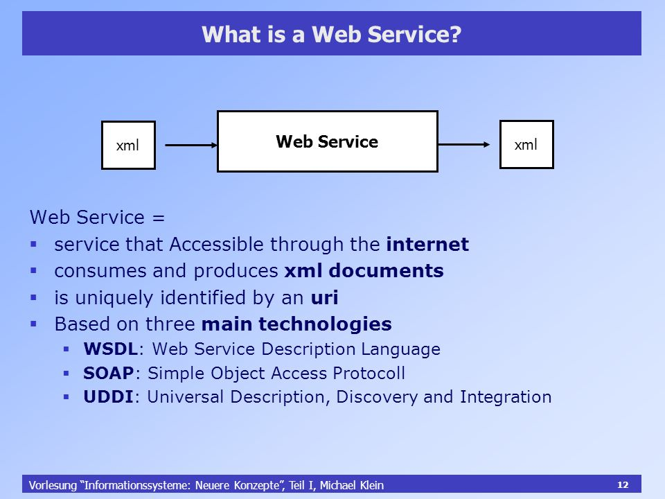 12 Vorlesung Informationssysteme: Neuere Konzepte, Teil I, Michael Klein 12 What is a Web Service? Web Service Web Service = service that Accessible t
