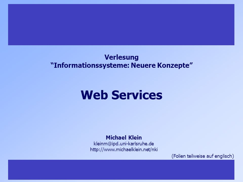 34 Vorlesung Informationssysteme: Neuere Konzepte, Teil I, Michael Klein 34 Tools for WSDL Integration in Programming Languages Microsoft.NET Sun: Java Web Service Development Pack XML Processing, SOAP Binding, XML Registry… Web Services Toolkit (WSTK) von IBM Plugins for Eclipse (WSDL Viewer, WSDL Validator, …) SOAP for Perl NuSOAP – SOAP Toolkit for PHP … Tools / Server Components for WSDL Axis (SOAP Server) IBMs Websphere Graphical WSDL editors like CapeClear WSDL generators (right-click on method) WSDL validators …