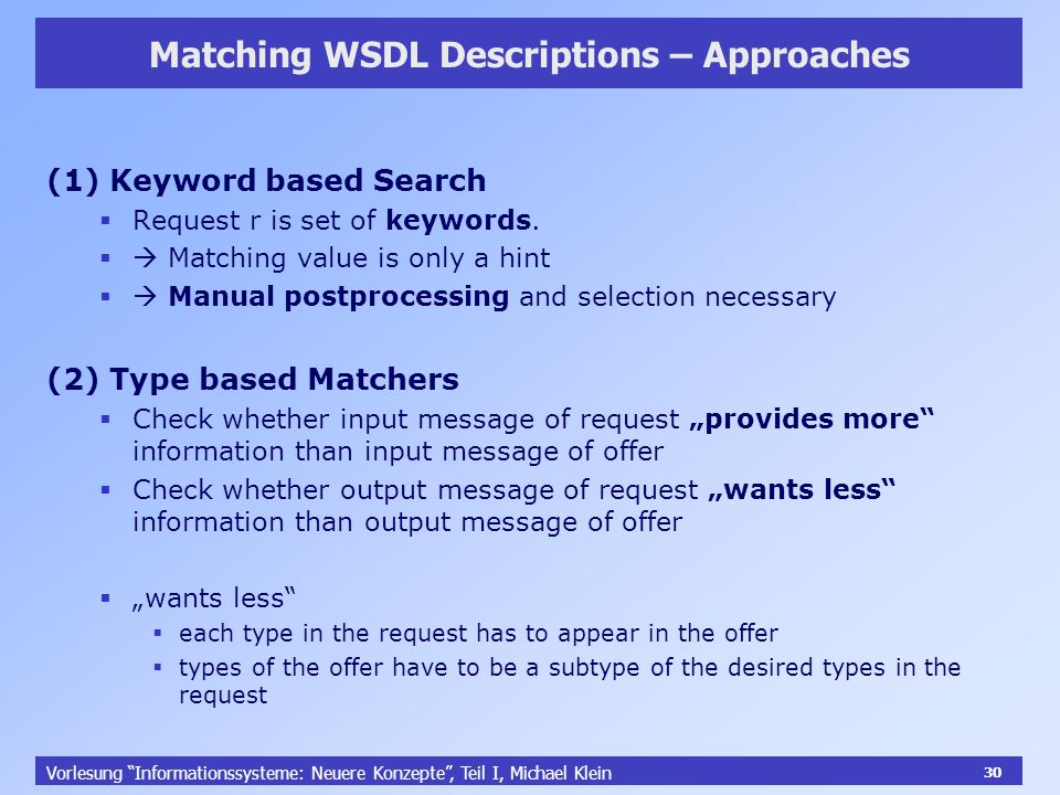 30 Vorlesung Informationssysteme: Neuere Konzepte, Teil I, Michael Klein 30 Matching WSDL Descriptions – Approaches (1) Keyword based Search Request r is set of keywords.