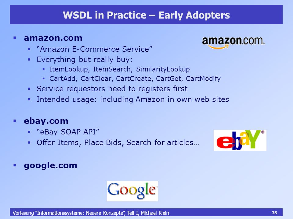 35 Vorlesung Informationssysteme: Neuere Konzepte, Teil I, Michael Klein 35 WSDL in Practice – Early Adopters amazon.com Amazon E-Commerce Service Everything but really buy: ItemLookup, ItemSearch, SimilarityLookup CartAdd, CartClear, CartCreate, CartGet, CartModify Service requestors need to registers first Intended usage: including Amazon in own web sites ebay.com eBay SOAP API Offer Items, Place Bids, Search for articles… google.com