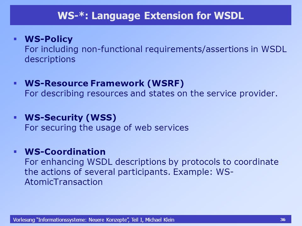 36 Vorlesung Informationssysteme: Neuere Konzepte, Teil I, Michael Klein 36 WS-*: Language Extension for WSDL WS-Policy For including non-functional requirements/assertions in WSDL descriptions WS-Resource Framework (WSRF) For describing resources and states on the service provider.