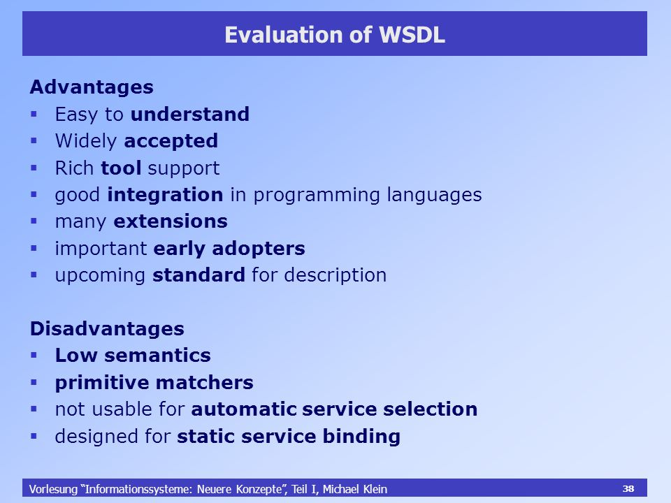 38 Vorlesung Informationssysteme: Neuere Konzepte, Teil I, Michael Klein 38 Evaluation of WSDL Advantages Easy to understand Widely accepted Rich tool support good integration in programming languages many extensions important early adopters upcoming standard for description Disadvantages Low semantics primitive matchers not usable for automatic service selection designed for static service binding