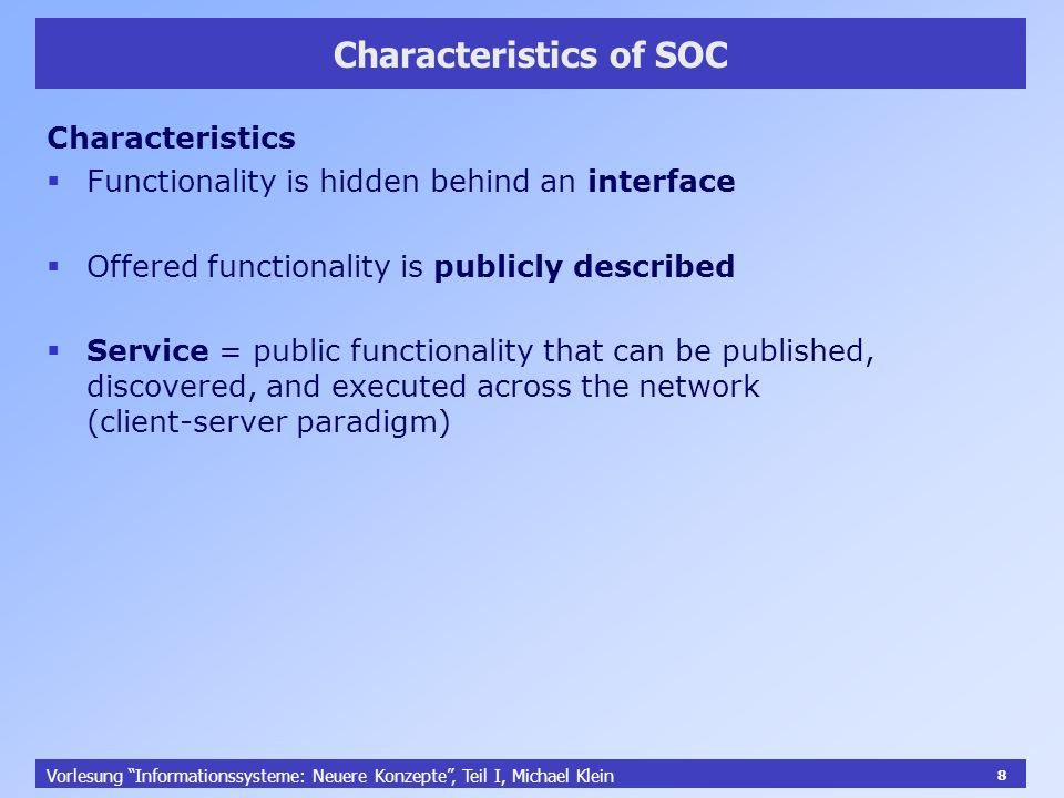 8 Vorlesung Informationssysteme: Neuere Konzepte, Teil I, Michael Klein 8 Characteristics of SOC Characteristics Functionality is hidden behind an interface Offered functionality is publicly described Service = public functionality that can be published, discovered, and executed across the network (client-server paradigm)