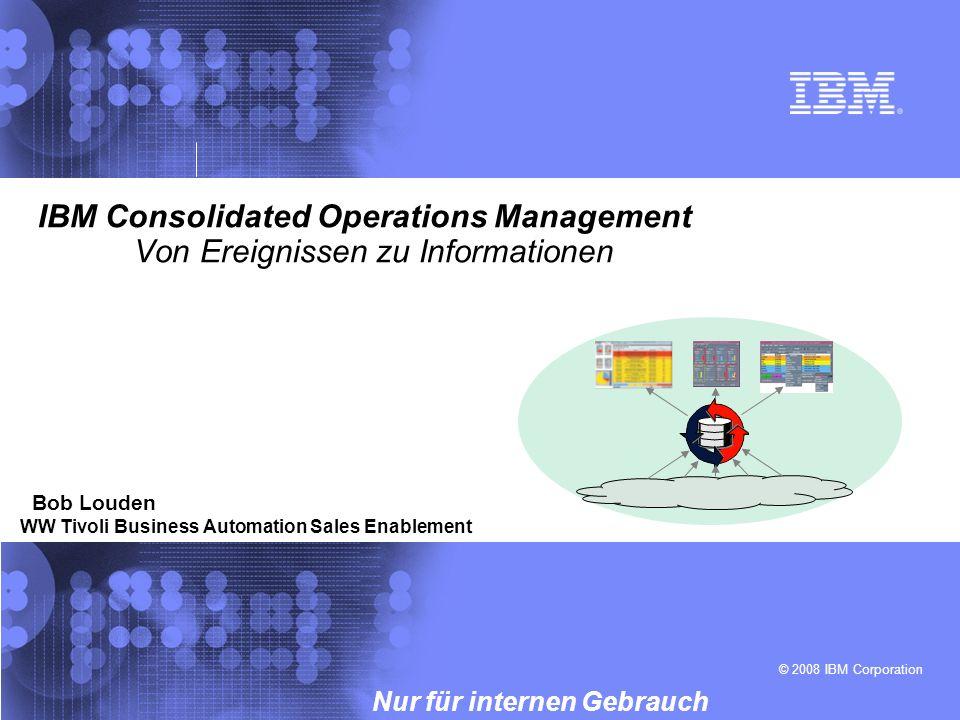 © 2008 IBM Corporation Nur für internen Gebrauch IBM Consolidated Operations Management Von Ereignissen zu Informationen Bob Louden WW Tivoli Business