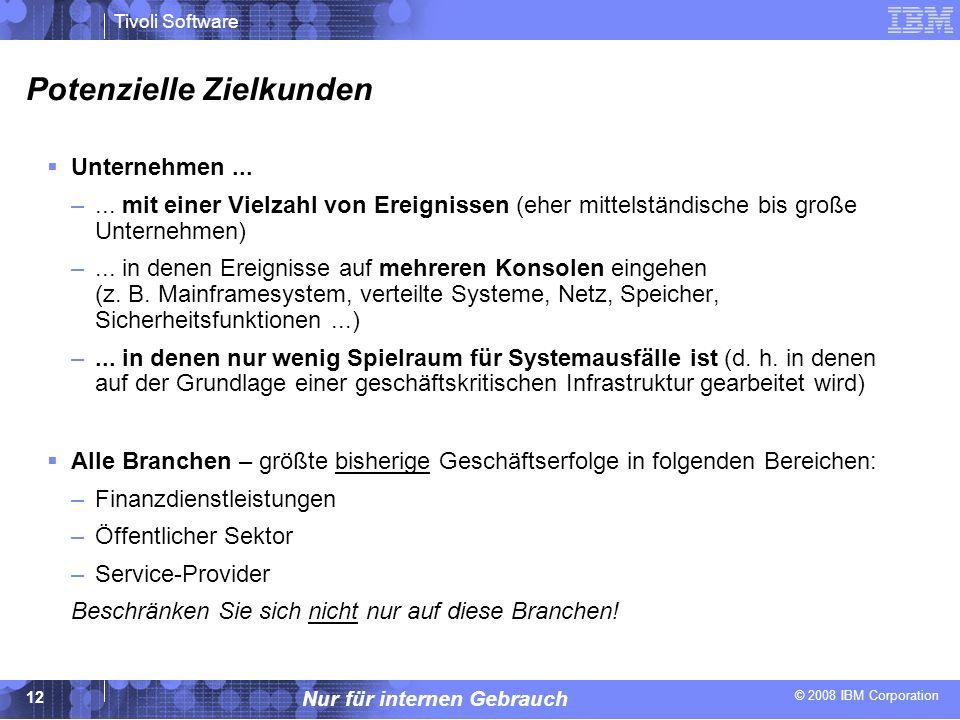 © 2008 IBM Corporation Tivoli Software Nur für internen Gebrauch 12 Potenzielle Zielkunden Unternehmen... –... mit einer Vielzahl von Ereignissen (ehe