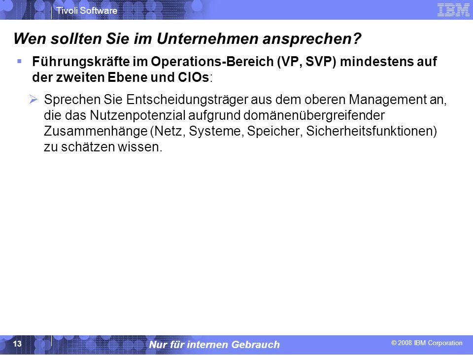 © 2008 IBM Corporation Tivoli Software Nur für internen Gebrauch 13 Wen sollten Sie im Unternehmen ansprechen? Führungskräfte im Operations-Bereich (V