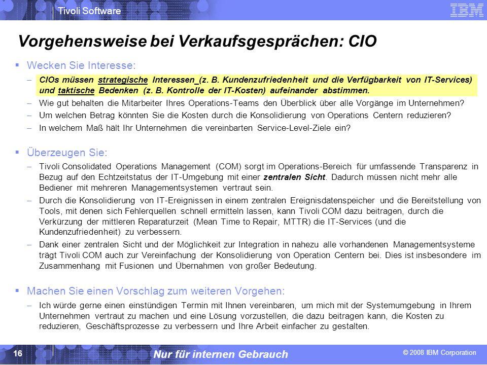 © 2008 IBM Corporation Tivoli Software Nur für internen Gebrauch 16 Vorgehensweise bei Verkaufsgesprächen: CIO Wecken Sie Interesse: –CIOs müssen stra