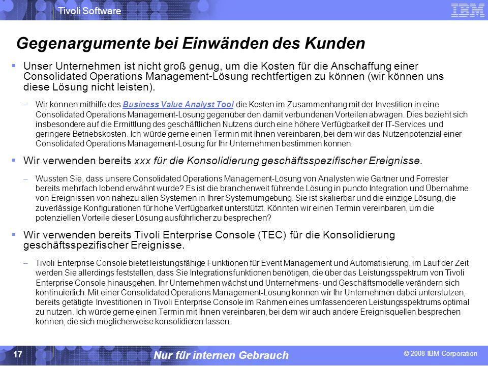 © 2008 IBM Corporation Tivoli Software Nur für internen Gebrauch 17 Gegenargumente bei Einwänden des Kunden Unser Unternehmen ist nicht groß genug, um