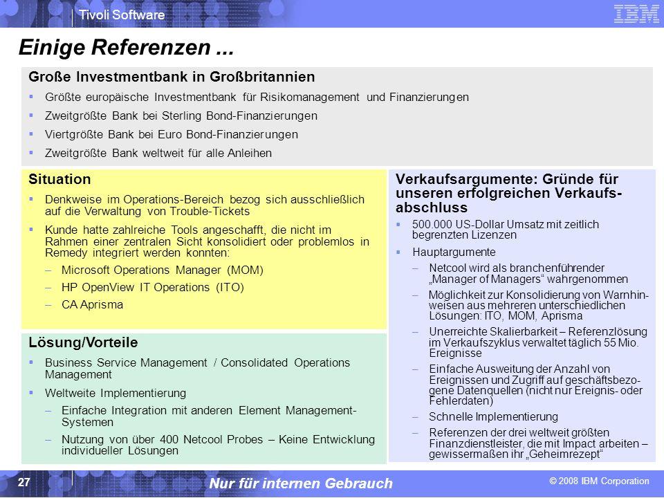 © 2008 IBM Corporation Tivoli Software Nur für internen Gebrauch 27 Einige Referenzen... Verkaufsargumente: Gründe für unseren erfolgreichen Verkaufs-