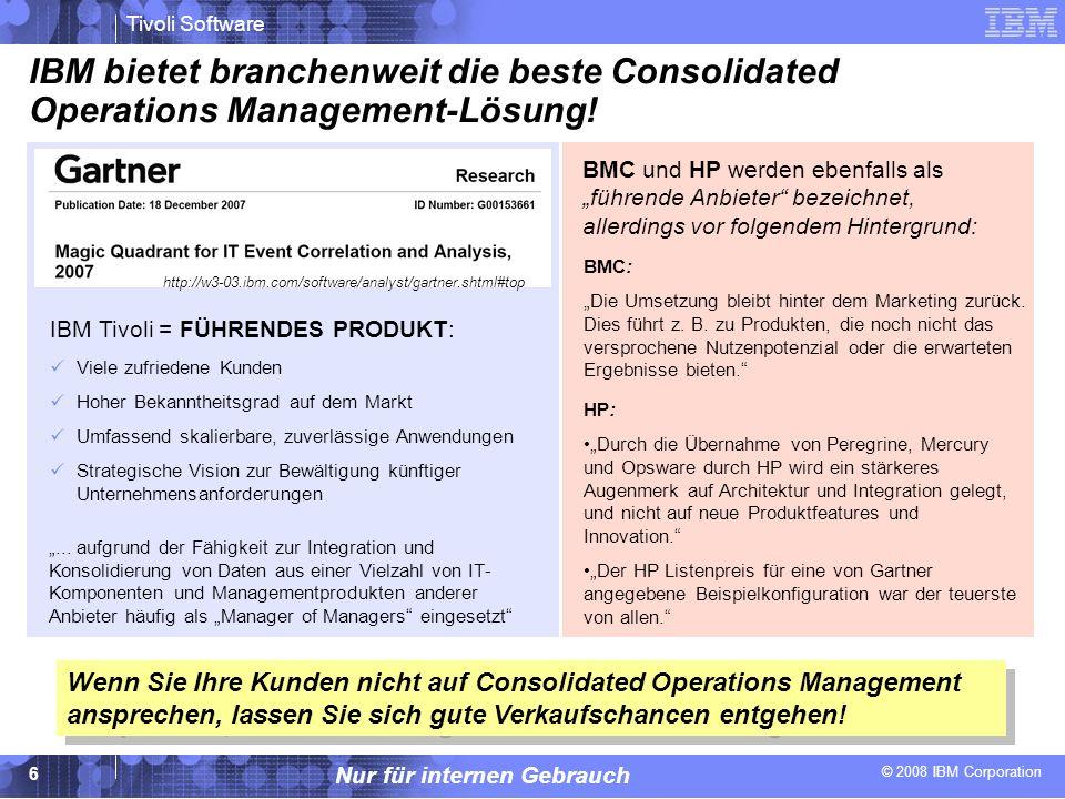 © 2008 IBM Corporation Tivoli Software Nur für internen Gebrauch 17 Gegenargumente bei Einwänden des Kunden Unser Unternehmen ist nicht groß genug, um die Kosten für die Anschaffung einer Consolidated Operations Management-Lösung rechtfertigen zu können (wir können uns diese Lösung nicht leisten).