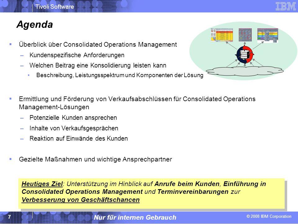 © 2008 IBM Corporation Tivoli Software Nur für internen Gebrauch 18 Gezielte Maßnahmen 1.Passen Sie die Gesprächsleitfäden auf Ihre Arbeitsweise an 2.Ermitteln Sie potenzielle Zielkunden für ein Verkaufsgespräch –Achten Sie auf kürzliche Ausfälle, Fusionen und Übernahmen.