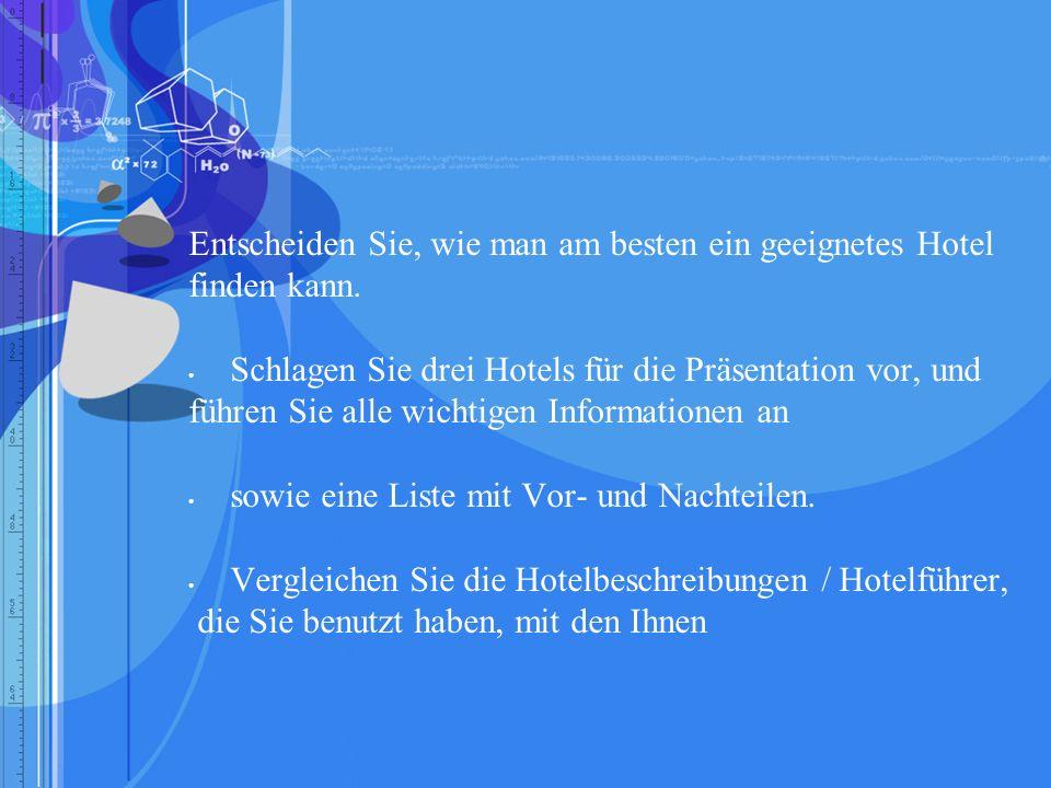Hausaufgabe / Zusatzaufgabe Schreiben Sie einen Wegweiser zu Informationsquellen, in dem Sie Ihren Kollegen/innen erkl ä ren, wie man am besten ein Hotel in dem Land / der Stadt findet, das / die Sie bearbeitet haben.