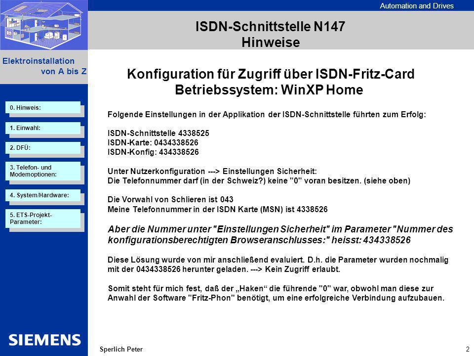 Automation and Drives 2 Elektroinstallation von A bis Z Sperlich Peter Folgende Einstellungen in der Applikation der ISDN-Schnittstelle führten zum Erfolg: ISDN-Schnittstelle 4338525 ISDN-Karte: 0434338526 ISDN-Konfig: 434338526 Unter Nutzerkonfiguration ---> Einstellungen Sicherheit: Die Telefonnummer darf (in der Schweiz ) keine 0 voran besitzen.