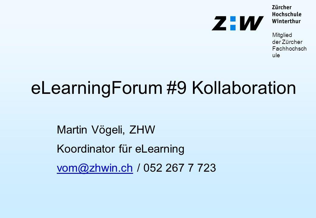Mitglied der Zürcher Fachhochsch ule eLearningForum #9 Kollaboration Martin Vögeli, ZHW Koordinator für eLearning vom@zhwin.chvom@zhwin.ch / 052 267 7 723
