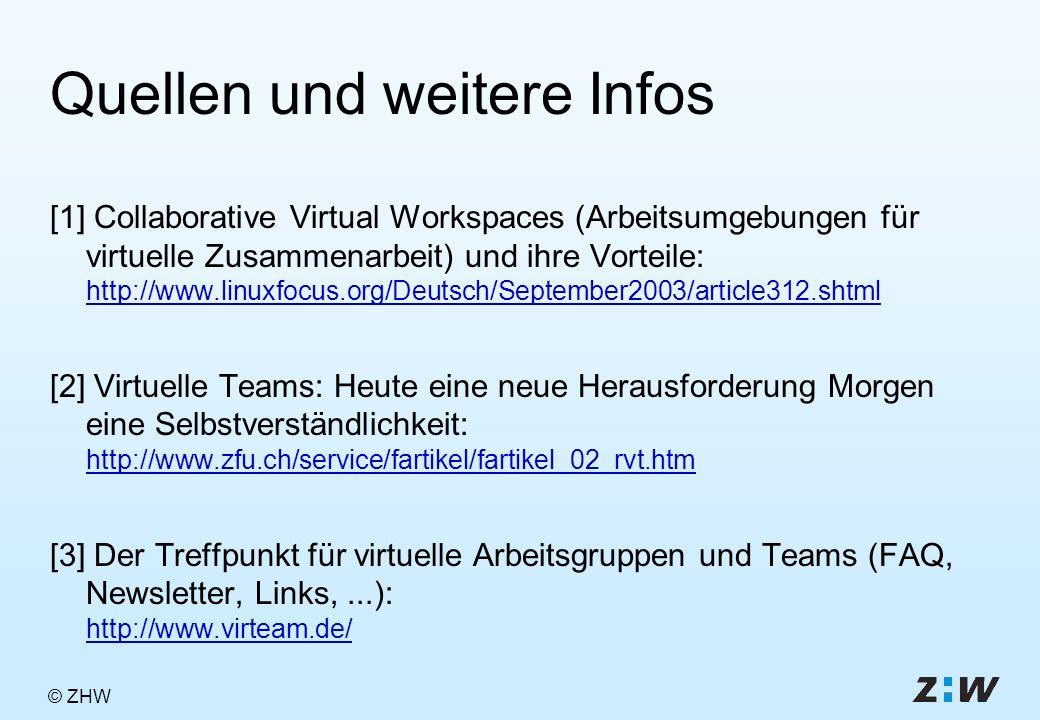 © ZHW Quellen und weitere Infos [1] Collaborative Virtual Workspaces (Arbeitsumgebungen für virtuelle Zusammenarbeit) und ihre Vorteile: http://www.linuxfocus.org/Deutsch/September2003/article312.shtml http://www.linuxfocus.org/Deutsch/September2003/article312.shtml [2] Virtuelle Teams: Heute eine neue Herausforderung Morgen eine Selbstverständlichkeit: http://www.zfu.ch/service/fartikel/fartikel_02_rvt.htm http://www.zfu.ch/service/fartikel/fartikel_02_rvt.htm [3] Der Treffpunkt für virtuelle Arbeitsgruppen und Teams (FAQ, Newsletter, Links,...): http://www.virteam.de/ http://www.virteam.de/
