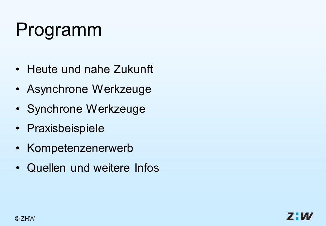 © ZHW Programm Heute und nahe Zukunft Asynchrone Werkzeuge Synchrone Werkzeuge Praxisbeispiele Kompetenzenerwerb Quellen und weitere Infos