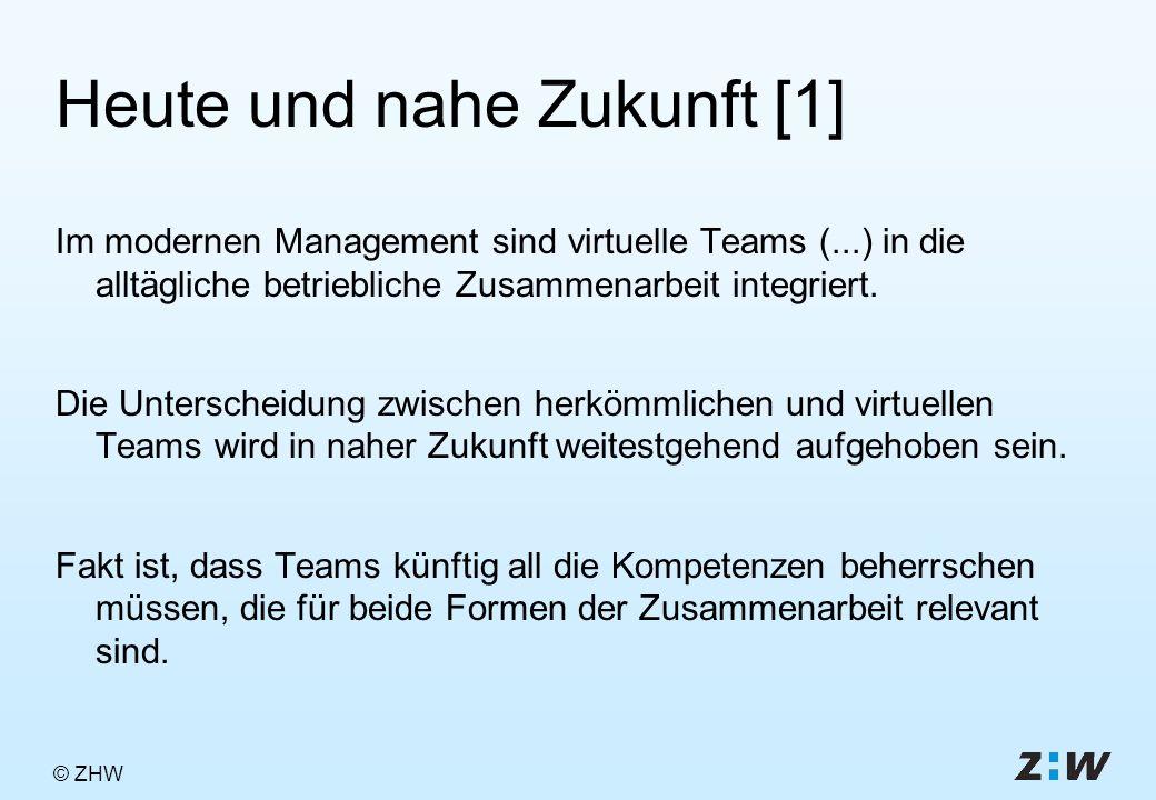 © ZHW Heute und nahe Zukunft [1] Im modernen Management sind virtuelle Teams (...) in die alltägliche betriebliche Zusammenarbeit integriert.
