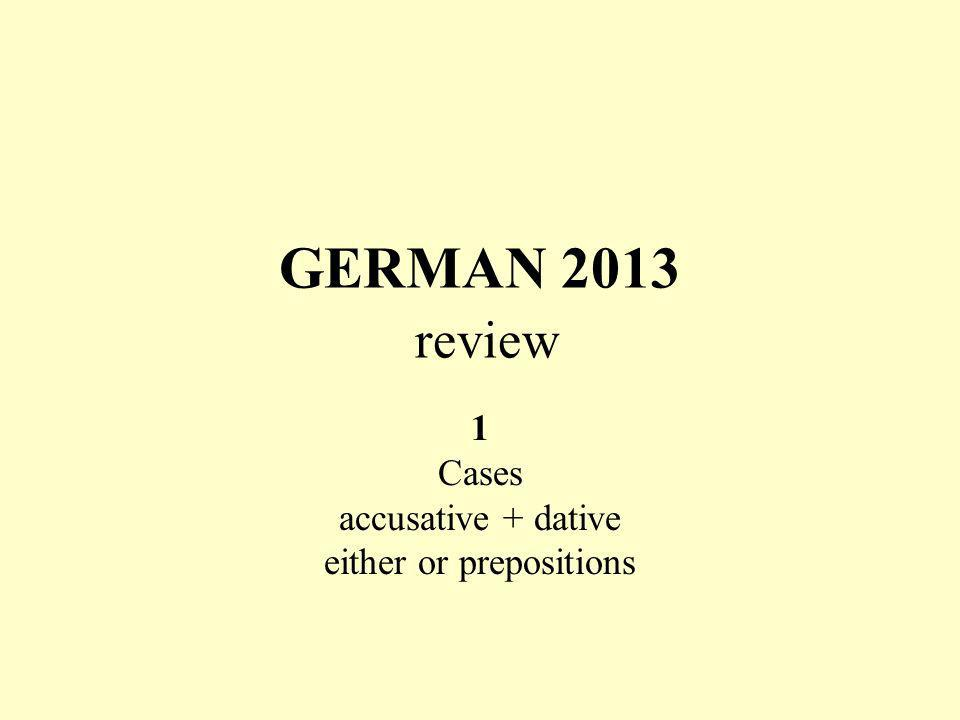 GERMAN 2013 review 1 Cases accusative + dative either or prepositions