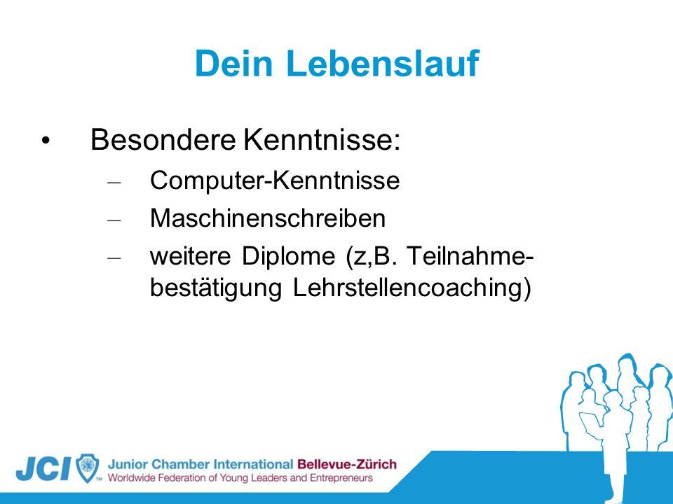 Dein Lebenslauf Besondere Kenntnisse: – Computer-Kenntnisse – Maschinenschreiben – weitere Diplome (z,B. Teilnahme- bestätigung Lehrstellencoaching)
