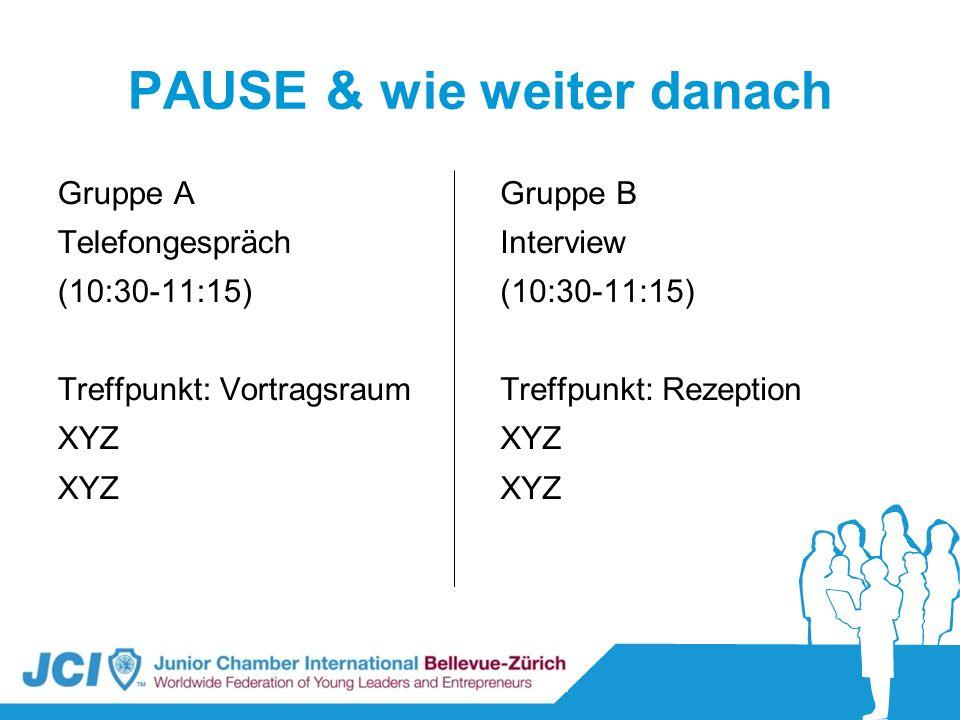 PAUSE & wie weiter danach Gruppe A Telefongespräch (10:30-11:15) Treffpunkt: Vortragsraum XYZ Gruppe B Interview (10:30-11:15) Treffpunkt: Rezeption X