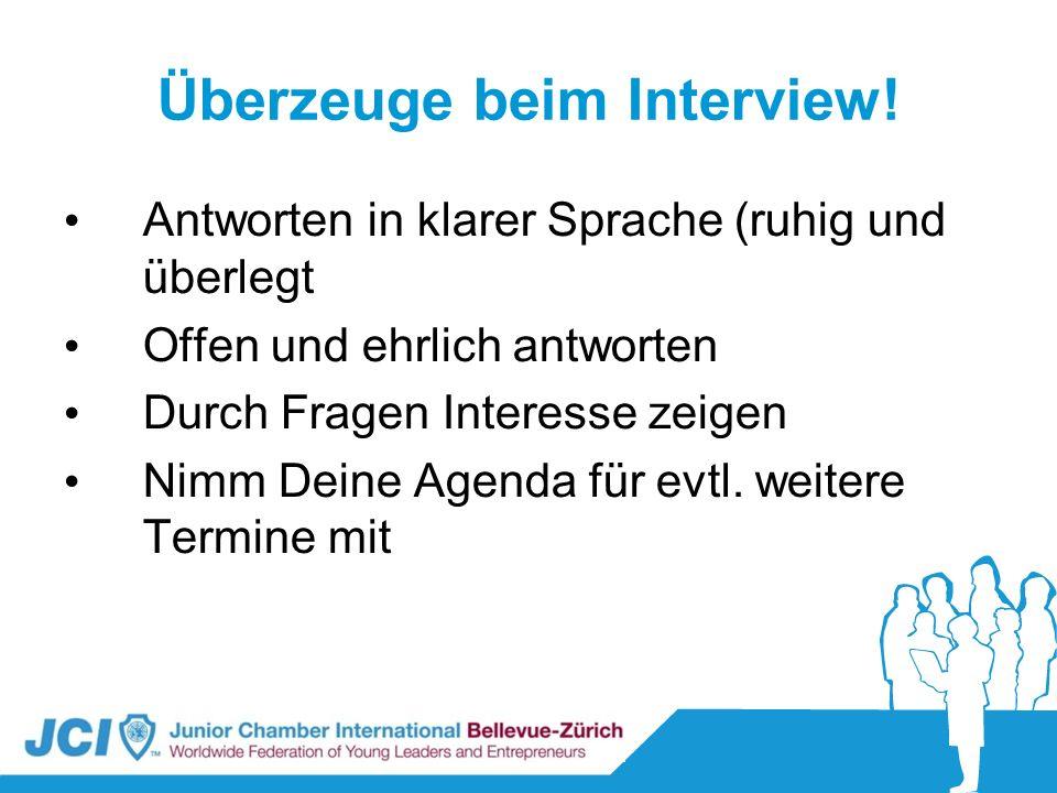 Überzeuge beim Interview! Antworten in klarer Sprache (ruhig und überlegt Offen und ehrlich antworten Durch Fragen Interesse zeigen Nimm Deine Agenda