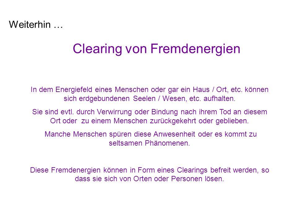 Weiterhin … Clearing von Fremdenergien In dem Energiefeld eines Menschen oder gar ein Haus / Ort, etc. können sich erdgebundenen Seelen / Wesen, etc.