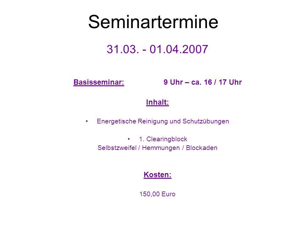 Seminartermine 31.03. - 01.04.2007 Basisseminar: 9 Uhr – ca. 16 / 17 Uhr Inhalt: Energetische Reinigung und Schutzübungen 1. Clearingblock Selbstzweif