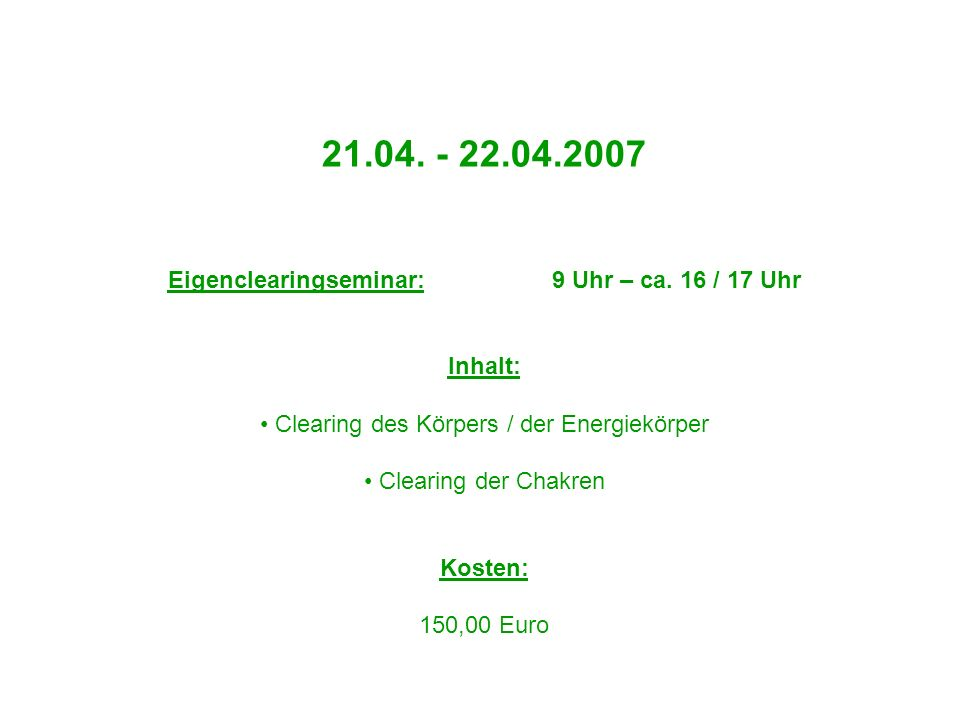 21.04. - 22.04.2007 Eigenclearingseminar: 9 Uhr – ca. 16 / 17 Uhr Inhalt: Clearing des Körpers / der Energiekörper Clearing der Chakren Kosten: 150,00