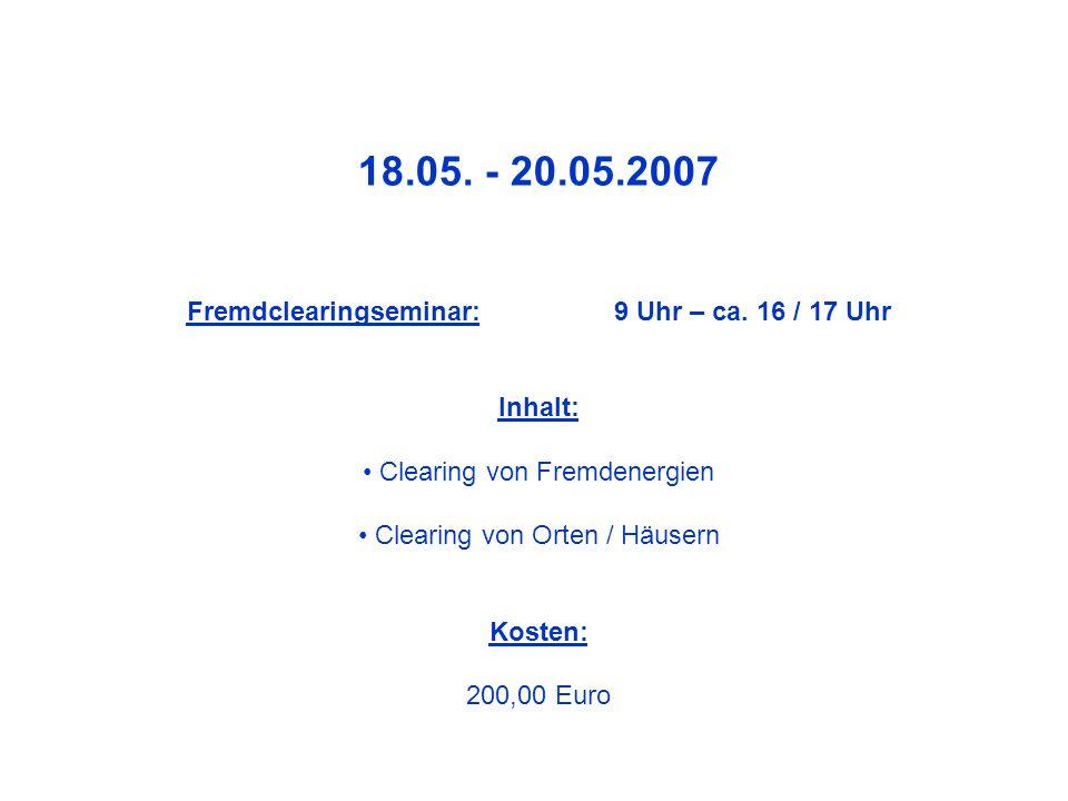 18.05. - 20.05.2007 Fremdclearingseminar: 9 Uhr – ca. 16 / 17 Uhr Inhalt: Clearing von Fremdenergien Clearing von Orten / Häusern Kosten: 200,00 Euro