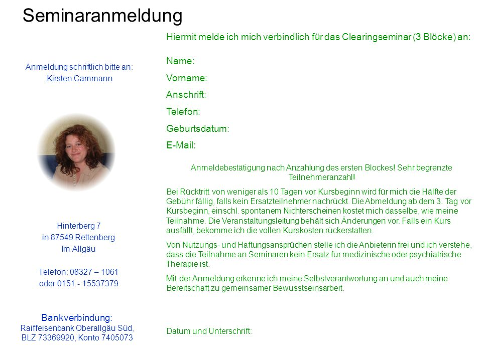 Seminaranmeldung Hinterberg 7 in 87549 Rettenberg Im Allgäu Telefon: 08327 – 1061 oder 0151 - 15537379 Anmeldung schriftlich bitte an: Kirsten Cammann Hiermit melde ich mich verbindlich für das Clearingseminar (3 Blöcke) an: Name: Vorname: Anschrift: Telefon: Geburtsdatum: E-Mail: Anmeldebestätigung nach Anzahlung des ersten Blockes.