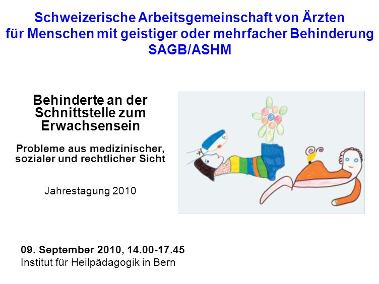 Behinderte an der Schnittstelle zum Erwachsensein Liebe Kolleginnen und Kollegen Sie sind herzlich eingeladen zur dritten Jahrestagung der Schweizerischen Arbeitsgemeinschaft von Ärzten für Menschen mit geistiger und Mehrfachbehinderung.