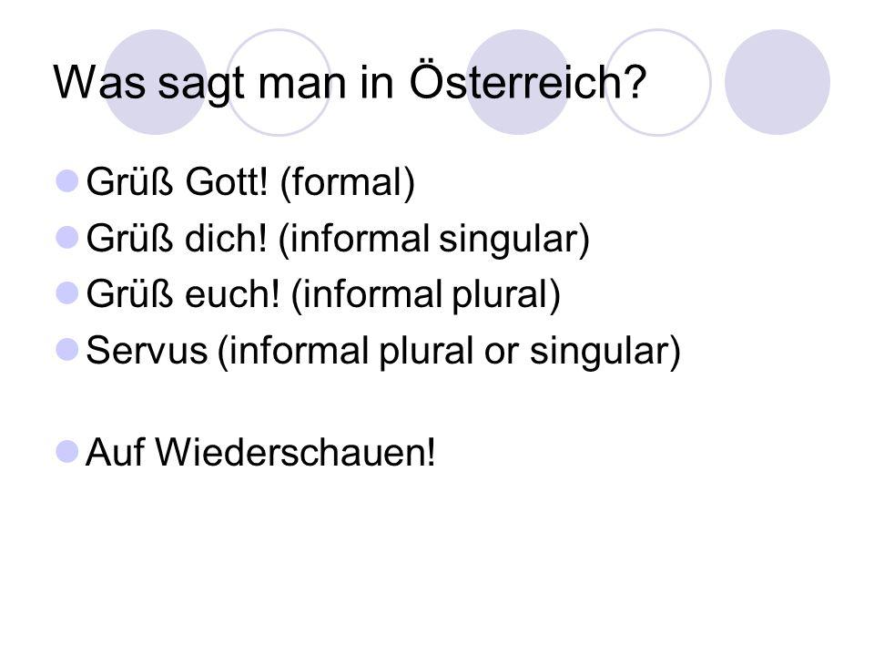 Was sagt man in Österreich? Grüß Gott! (formal) Grüß dich! (informal singular) Grüß euch! (informal plural) Servus (informal plural or singular) Auf W