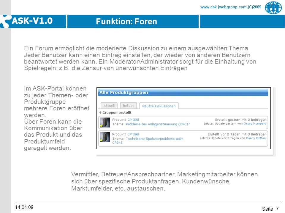 Seite www.ask.jwebgroup.com,(C)2009 ASK-V1.0 14.04.09 7 Ein Forum ermöglicht die moderierte Diskussion zu einem ausgewählten Thema. Jeder Benutzer kan