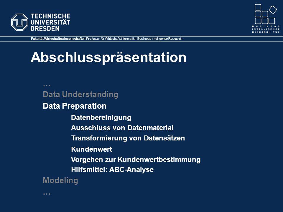 Fakultät Wirtschaftswissenschaften Professur für Wirtschaftsinformatik – Business Intelligence Research Abschlusspräsentation … Data Understanding Data Preparation Datenbereinigung Ausschluss von Datenmaterial Transformierung von Datensätzen Kundenwert Vorgehen zur Kundenwertbestimmung Hilfsmittel: ABC-Analyse Modeling …