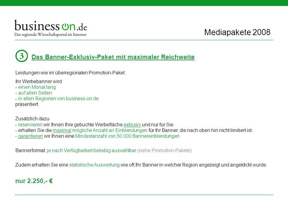 Mediapakete 2008 Das Banner-Exklusiv-Paket mit maximaler Reichweite Leistungen wie im überregionalen Promotion-Paket: Ihr Werbebanner wird - einen Monat lang - auf allen Seiten - in allen Regionen von business-on.de präsentiert.