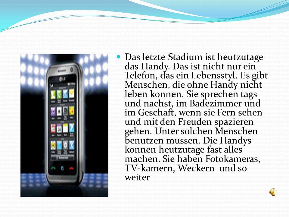 Das letzte Stadium ist heutzutage das Handy.Das ist nicht nur ein Telefon, das ein Lebensstyl.