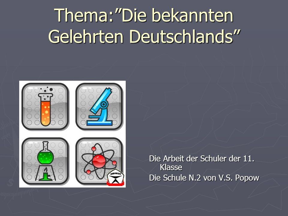 Thema:Die bekannten Gelehrten Deutschlands Die Arbeit der Schuler der 11. Klasse Die Schule N.2 von V.S. Popow