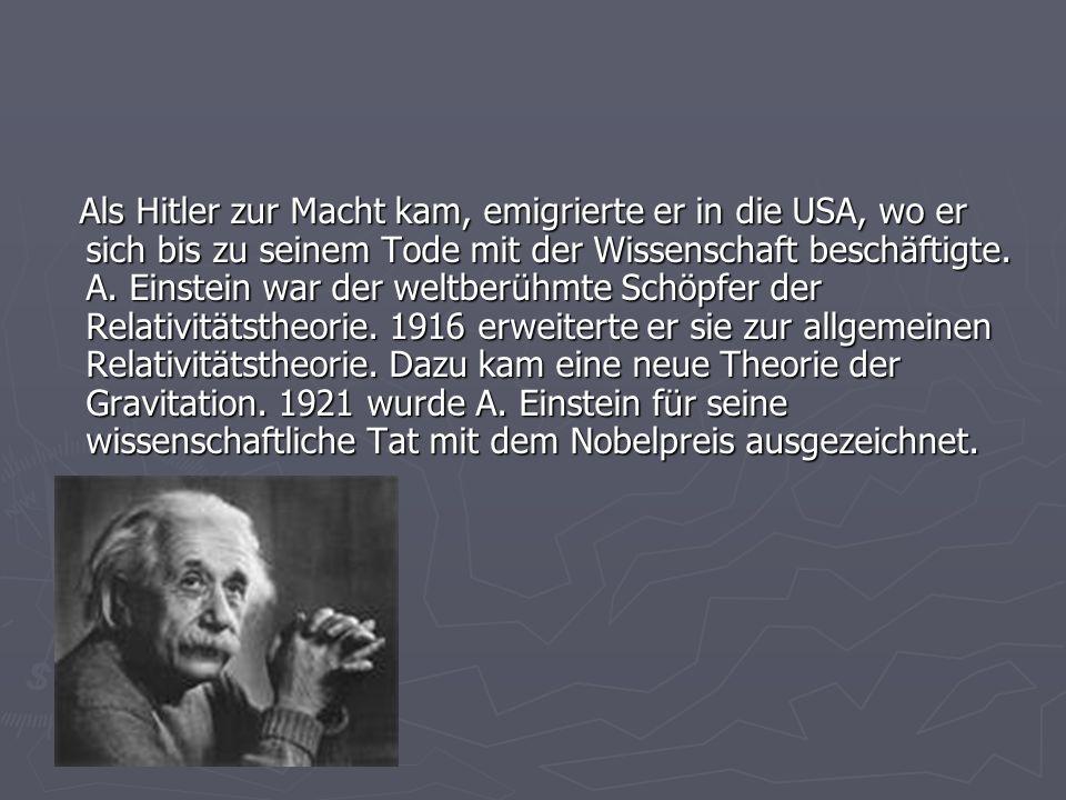 Als Hitler zur Macht kam, emigrierte er in die USA, wo er sich bis zu seinem Tode mit der Wissenschaft beschäftigte. A. Einstein war der weltberühmte