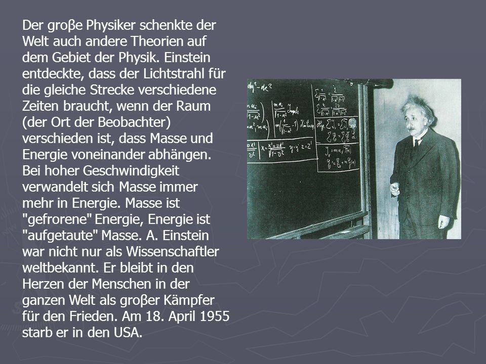 Der groβe Physiker schenkte der Welt auch andere Theorien auf dem Gebiet der Physik. Einstein entdeckte, dass der Lichtstrahl für die gleiche Strecke