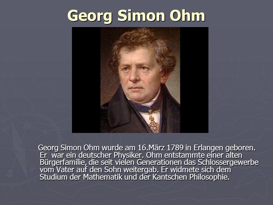 Georg Simon Ohm Georg Simon Ohm wurde am 16.März 1789 in Erlangen geboren. Er war ein deutscher Physiker. Ohm entstammte einer alten Bürgerfamilie, di