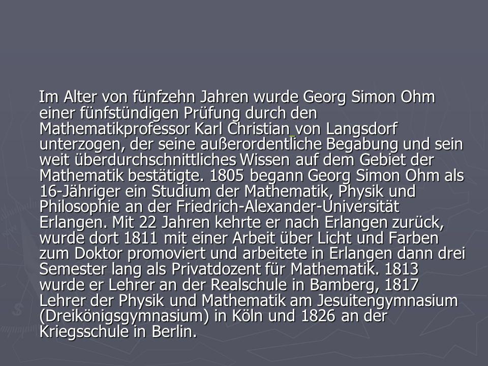 Im Alter von fünfzehn Jahren wurde Georg Simon Ohm einer fünfstündigen Prüfung durch den Mathematikprofessor Karl Christian von Langsdorf unterzogen,