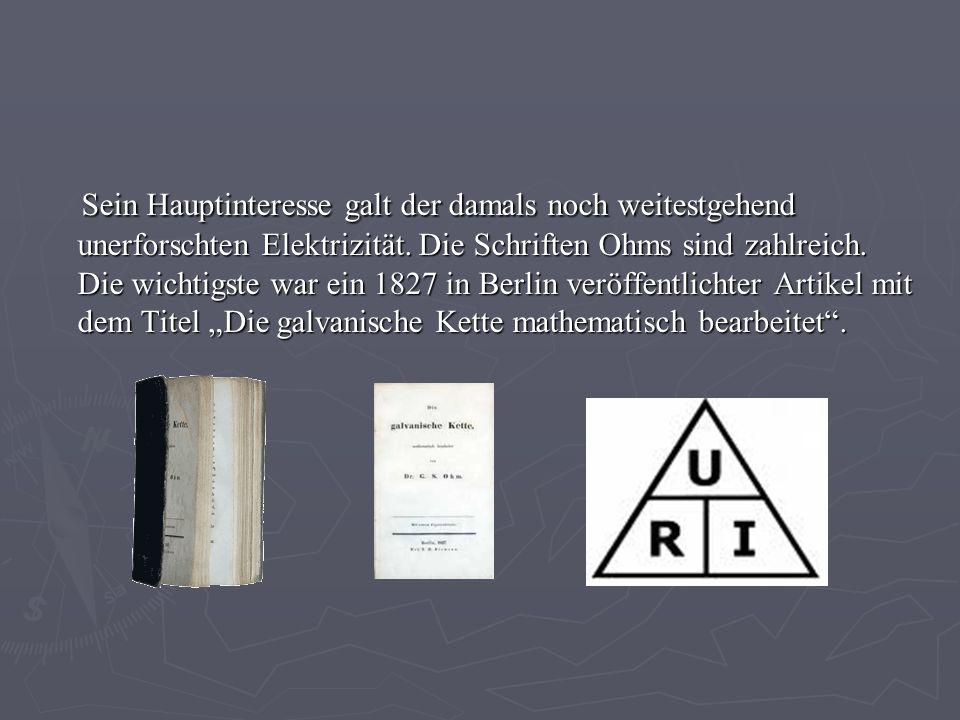 Sein Hauptinteresse galt der damals noch weitestgehend unerforschten Elektrizität. Die Schriften Ohms sind zahlreich. Die wichtigste war ein 1827 in B