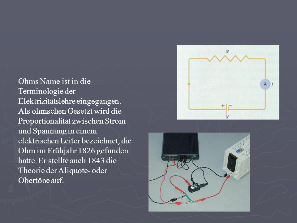 Ohms Name ist in die Terminologie der Elektrizitätslehre eingegangen. Als ohmschen Gesetzt wird die Proportionalität zwischen Strom und Spannung in ei