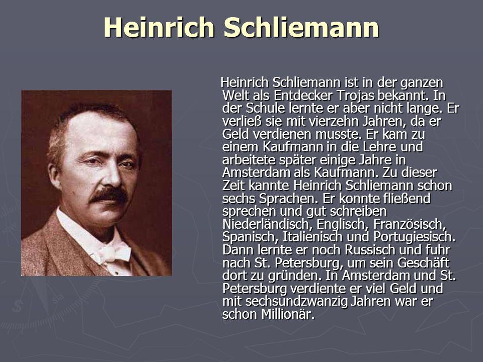 Heinrich Schliemann Heinrich Schliemann ist in der ganzen Welt als Entdecker Trojas bekannt. In der Schule lernte er aber nicht lange. Er verließ sie