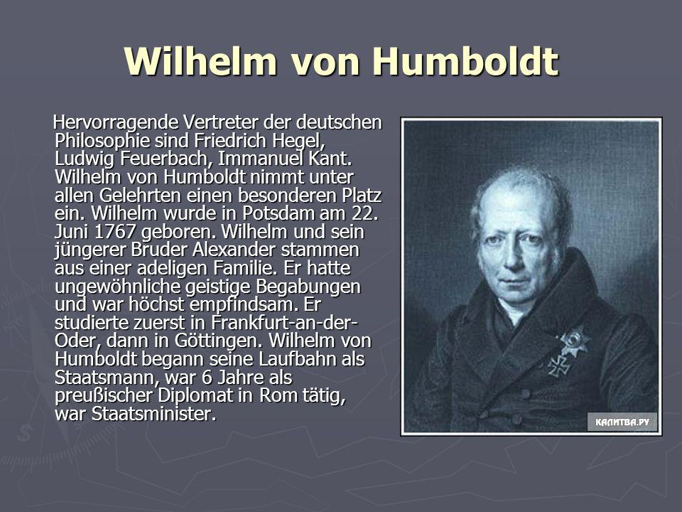 Wilhelm von Humboldt Hervorragende Vertreter der deutschen Philosophie sind Friedrich Hegel, Ludwig Feuerbach, Immanuel Kant. Wilhelm von Humboldt nim